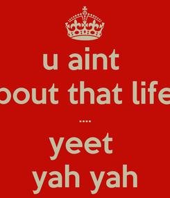 Poster: u aint  bout that life .... yeet  yah yah