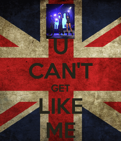 Poster: U CAN'T GET LIKE ME