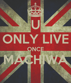 Poster: U ONLY LIVE ONCE MACHIWA