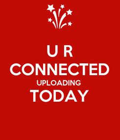 Poster: U R  CONNECTED  UPLOADING  TODAY