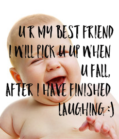 Poster: U r my best friend  I will pick u up when  u fall,  after i have finished  laughing :)