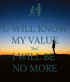 Poster: U WILL KNOW MY VALUE 'But' I WILL BE  NO MORE