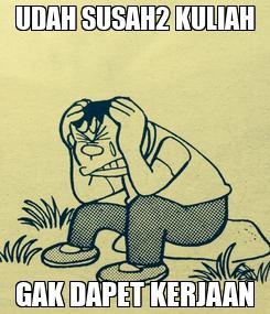 Poster: UDAH SUSAH2 KULIAH GAK DAPET KERJAAN