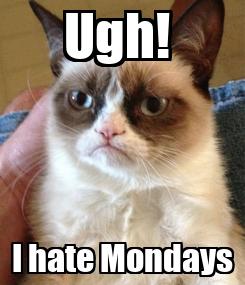 Poster: Ugh!  I hate Mondays