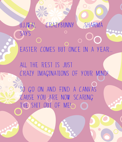 """Poster: Ujjwal """"CraZyBunny"""" Sharma  says-  Easter comes but once in a year...  All the rest is just crazy imaginations of your mind!  So go on and find a canvas  'cause you are now scaring the shit"""