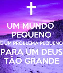 Poster: UM MUNDO  PEQUENO E UM PROBLEMA PEQUENO PARA UM DEUS TÃO GRANDE