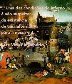 """Poster: """"...Uma das condições do inferno  é não suspeitar   da existência   de uma alternativa  para a nossa vida """"  Gore Vidal, in Império"""
