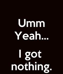 Poster: Umm Yeah...  I got  nothing.