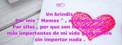 Poster: Un brindis  Por mis '' Mamas '' , así nada más . Por ellas , por que son las guerreras   más importantes de mi vida y las quiero  sin importar nada .