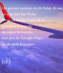 Poster: Un giorno saremo ricchi fidati di me, só che non hai fretta forse ce ne ho io più di te,  guardare il mondo da sopra le nuvole,  non più da Google Maps su un