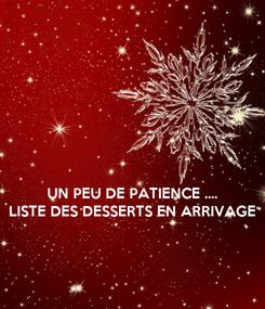 Poster:    UN PEU DE PATIENCE .... LISTE DES DESSERTS EN ARRIVAGE