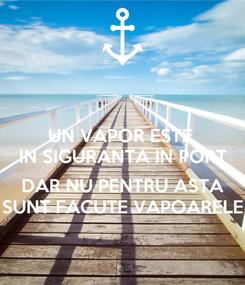 Poster: UN VAPOR ESTE  IN SIGURANTA IN PORT  DAR NU PENTRU ASTA SUNT FACUTE VAPOARELE