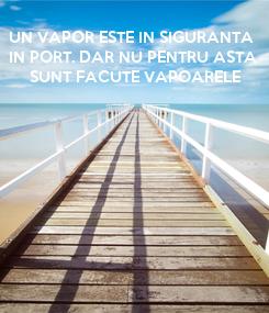 Poster: UN VAPOR ESTE IN SIGURANTA  IN PORT. DAR NU PENTRU ASTA  SUNT FACUTE VAPOARELE