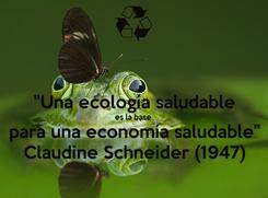 """Poster:  """"Una ecología saludable  es la base  para una economía saludable"""" Claudine Schneider (1947)"""