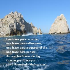 Poster: Una frase para recordar,  una frase para reflexionar, una frase para alegrarte el día, una frase para pensar. Así son las Frases de Ray. Gracias por tu apoyo. (José Raymundo Muñoz Islas)