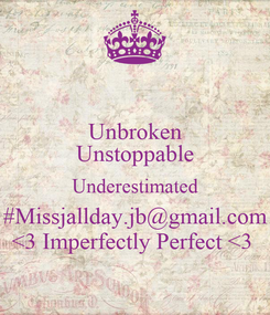 Poster: Unbroken Unstoppable Underestimated #Missjallday.jb@gmail.com <3 Imperfectly Perfect <3
