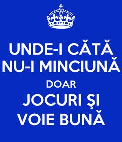 Poster: UNDE-I CĂTĂ NU-I MINCIUNĂ DOAR JOCURI ŞI VOIE BUNĂ