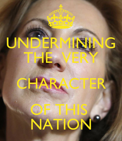 Poster: UNDERMINING THE  VERY CHARACTER OF THIS  NATION