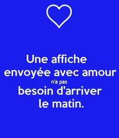 Poster: Une affiche   envoyée avec amour n'a pas besoin d'arriver  le matin.