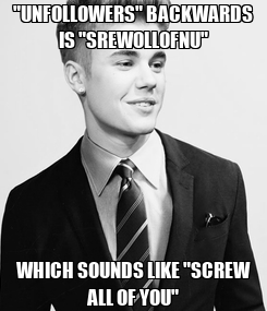 """Poster: """"UNFOLLOWERS"""" BACKWARDS IS """"SREWOLLOFNU"""" WHICH SOUNDS LIKE """"SCREW ALL OF YOU"""""""