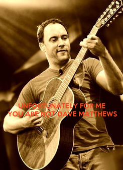 Poster:    UNFORTUNATELY FOR ME YOU ARE NOT DAVE MATTHEWS