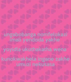 Poster: ungabobanga nomfelokazi imali yendoda yakhe  yoyidla ukuthakatha wena  kunokwakhela ingane zakhe umuzi nekusasa