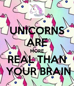 Poster: UNICORNS ARE MORE REAL THAN  YOUR BRAIN