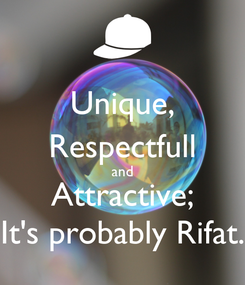 Poster: Unique, Respectfull and Attractive; It's probably Rifat.