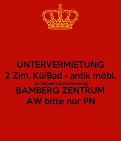 Poster: UNTERVERMIETUNG 2 Zim. Kü/Bad - antik möbl. (in Gemeinschaftswohnung) BAMBERG ZENTRUM AW bitte nur PN