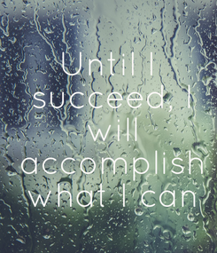 Poster: Until I  succeed, I  will  accomplish  what I can