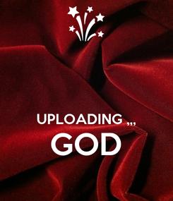 Poster:    UPLOADING ,,, GOD