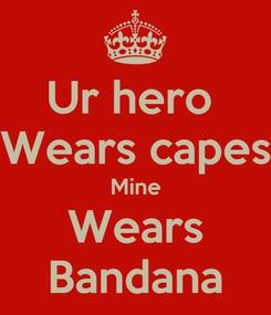 Poster: Ur hero  Wears capes Mine Wears Bandana
