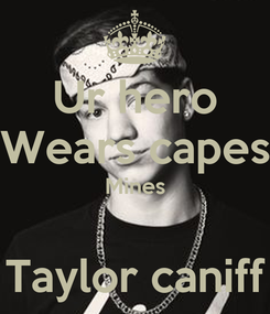 Poster: Ur hero Wears capes Mines  Taylor caniff