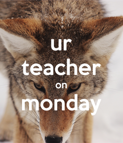 Poster: ur teacher on monday