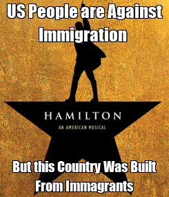Poster: US People are Against Immigration  But this Country Was Built From Immagrants