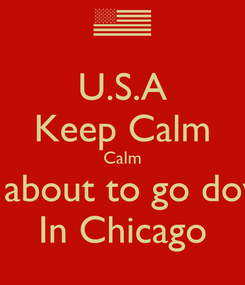 Poster: U.S.A Keep Calm Calm Its about to go down In Chicago