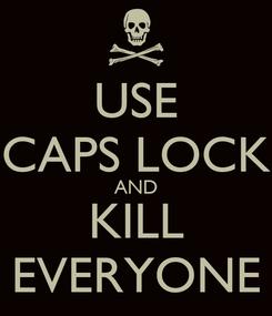 Poster: USE CAPS LOCK AND KILL EVERYONE