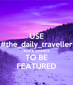 Poster: USE #the_daily_traveller FOR A CHANCE TO BE FEATURED