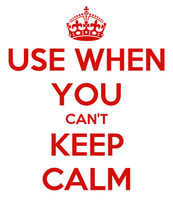 Poster: USE WHEN YOU CAN'T KEEP CALM