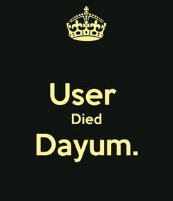 Poster:  User  Died Dayum.
