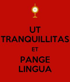 Poster: UT TRANQUILLITAS ET PANGE LINGUA