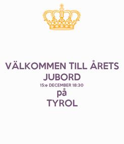 Poster: VÄLKOMMEN TILL ÅRETS JUBORD 15:e DECEMBER 18:30 på TYROL