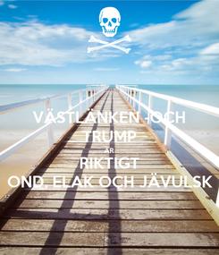 Poster: VÄSTLÄNKEN -OCH TRUMP ÄR RIKTIGT OND, ELAK OCH JÄVULSK