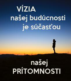 Poster:       VÍZIA    našej budúcnosti          je súčasťou