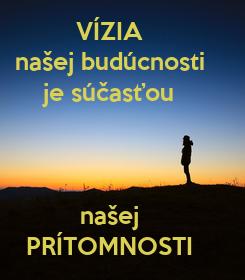 Poster: VÍZIA našej budúcnosti je súčasťou    našej PRÍTOMNOSTI
