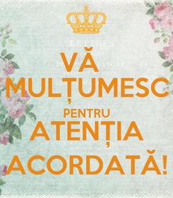 Poster: VĂ   MULȚUMESC PENTRU ATENȚIA ACORDATĂ!