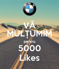 Poster: VĂ MULȚUMIM pentru 5000 Likes