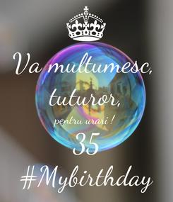 Poster: Va multumesc,  tuturor, pentru urari ! 35 #Mybirthday