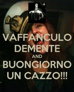 Poster: VAFFANCULO DEMENTE AND BUONGIORNO UN CAZZO!!!