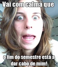 Poster: Vai com calma que  o fim do semestre está a dar cabo de mim!